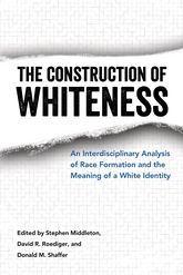 The Construction of WhitenessAn Interdisciplinary Analysis of Race Formation and the Meaning of a White Identity