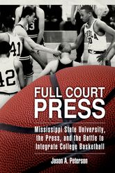 Full Court PressMississippi State University, the Press, and the Battle to Integrate College Basketball