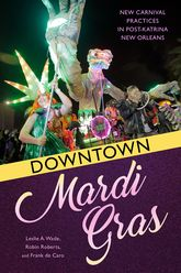 Downtown Mardi GrasNew Carnival Practices in Post-Katrina New Orleans