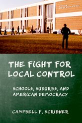 The Fight for Local ControlSchools, Suburbs, and American Democracy
