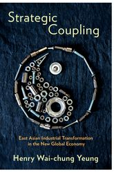 Strategic Coupling: East Asian Industrial Transformation in the New Global Economy