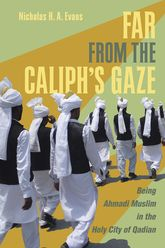 Far from the Caliph's Gaze: Being Ahmadi Muslim in the Holy City of Qadian