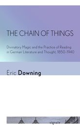 The Chain of ThingsDivinatory Magic and the Practice of Reading in German Literature and Thought, 1850-1940