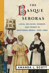 The Basque SerorasLocal Religion, Gender, and Power in Northern Iberia, 1550-1800