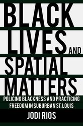 Black Lives and Spatial Matters: Policing Blackness and Practicing Freedom in Suburban St. Louis