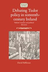 Debating Tudor policy in sixteenth-century Ireland'Reform' treatises and political discourse