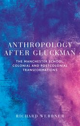 Anthropology after GluckmanThe Manchester School, colonial and postcolonial transformations