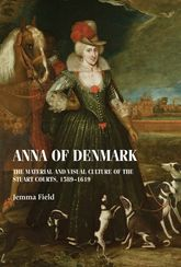 Anna of DenmarkThe material and visual culture of the Stuart courts, 1589-1619