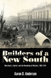 Builders of a New SouthMerchants, Capital, and the Remaking of Natchez, 1865-1914