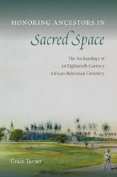 Honoring Ancestors in Sacred SpaceThe Archaeology of an Eighteenth-Century African-Bahamian Cemetery