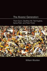 The Alvarez GenerationThom Gunn, Geoffrey Hill, Ted Hughes, Sylvia Plath, and Peter Porter
