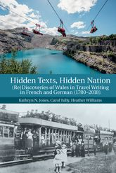 Hidden Texts, Hidden Nation: (Re)Discoveries of Wales in Travel Writing in French and German (1780-2018)