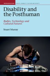 Disability and the Posthuman: Bodies, Technology and Cultural Futures