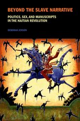 Beyond the Slave NarrativePolitics, Sex, and Manuscripts in the Haitian Revolution