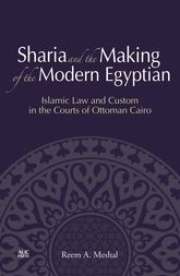 Sharia and the Making of the Modern EgyptianIslamic Law and Custom in the Courts of Ottoman Cairo