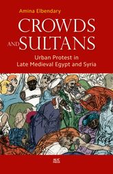 Crowds and SultansUrban Protest in Late Medieval Egypt and Syria